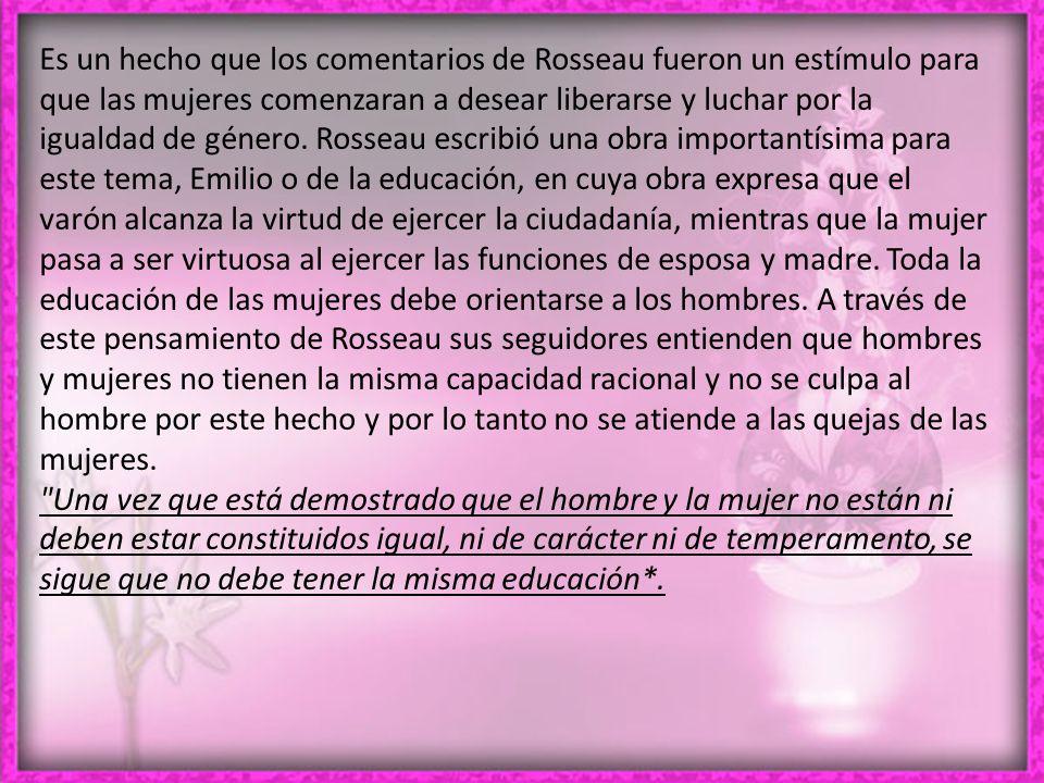 Es un hecho que los comentarios de Rosseau fueron un estímulo para que las mujeres comenzaran a desear liberarse y luchar por la igualdad de género.
