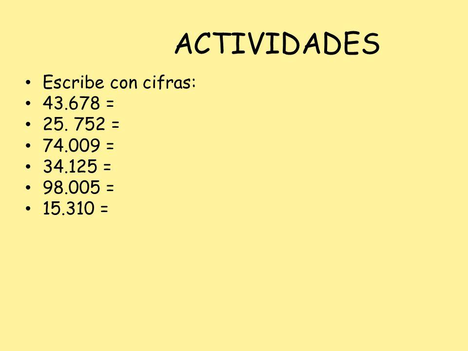 ACTIVIDADES Escribe con cifras: 43.678 = 25. 752 = 74.009 = 34.125 = 98.005 = 15.310 =