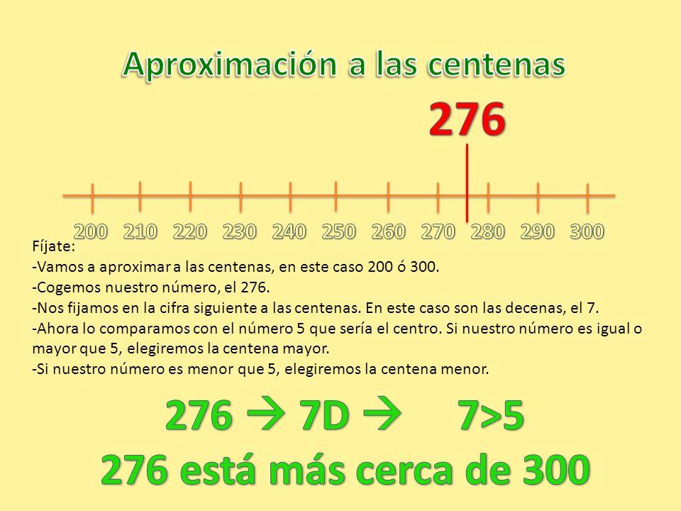 Fíjate: -Vamos a aproximar a las centenas, en este caso 200 ó 300. -Cogemos nuestro número, el 276. -Nos fijamos en la cifra siguiente a las centenas.