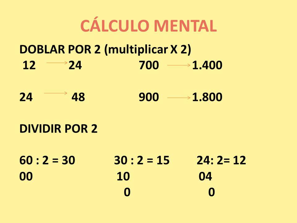 CÁLCULO MENTAL DOBLAR POR 2 (multiplicar X 2) 12 24 700 1.400 24 48 900 1.800 DIVIDIR POR 2 60 : 2 = 30 30 : 2 = 15 24: 2= 12 00 10 04 0 0