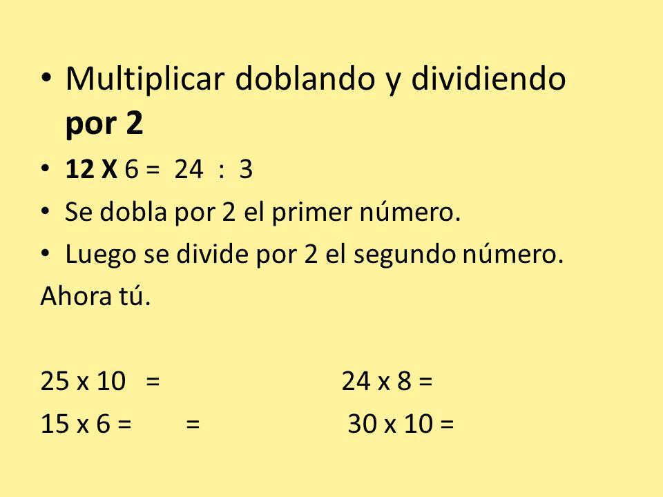 Multiplicar doblando y dividiendo por 2 12 X 6 = 24 : 3 Se dobla por 2 el primer número. Luego se divide por 2 el segundo número. Ahora tú. 25 x 10 =