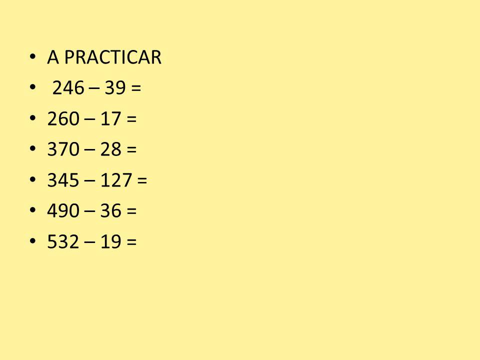 A PRACTICAR 246 – 39 = 260 – 17 = 370 – 28 = 345 – 127 = 490 – 36 = 532 – 19 =