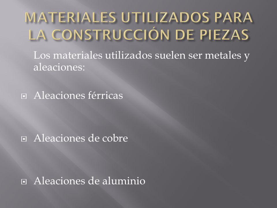 Los materiales utilizados suelen ser metales y aleaciones: Aleaciones férricas Aleaciones de cobre Aleaciones de aluminio