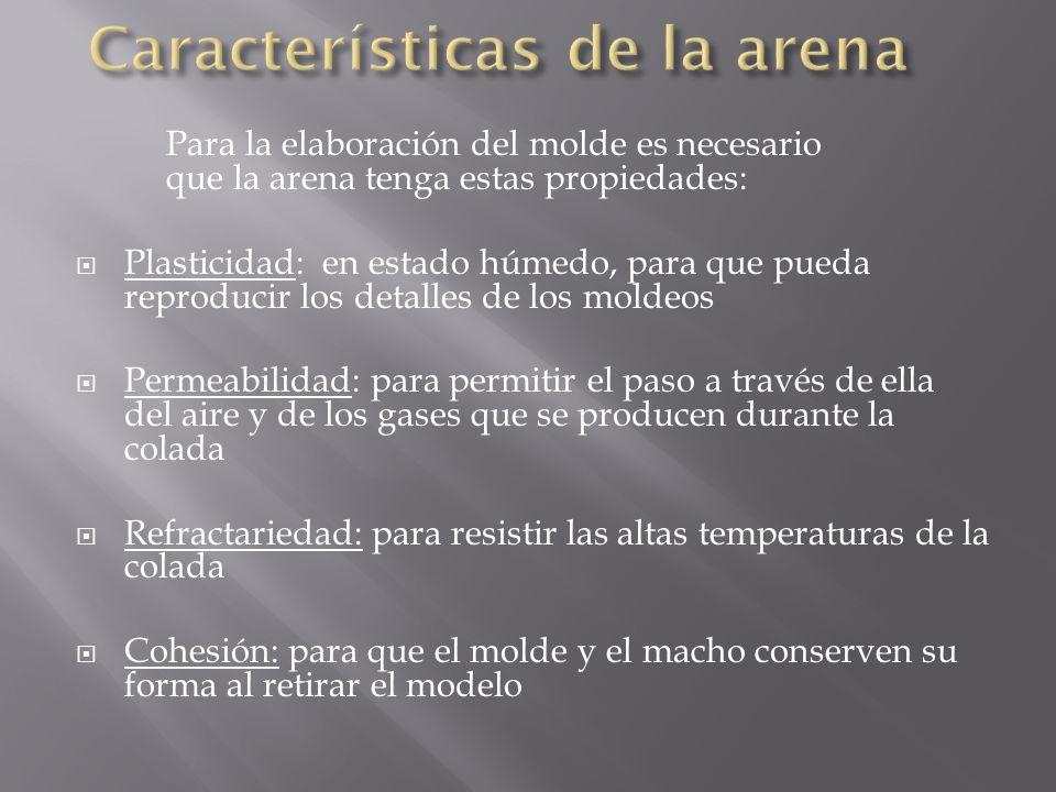 Para la elaboración del molde es necesario que la arena tenga estas propiedades: Plasticidad: en estado húmedo, para que pueda reproducir los detalles