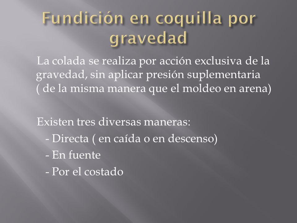La colada se realiza por acción exclusiva de la gravedad, sin aplicar presión suplementaria ( de la misma manera que el moldeo en arena) Existen tres