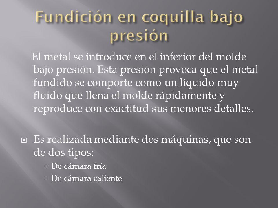 El metal se introduce en el inferior del molde bajo presión. Esta presión provoca que el metal fundido se comporte como un líquido muy fluido que llen