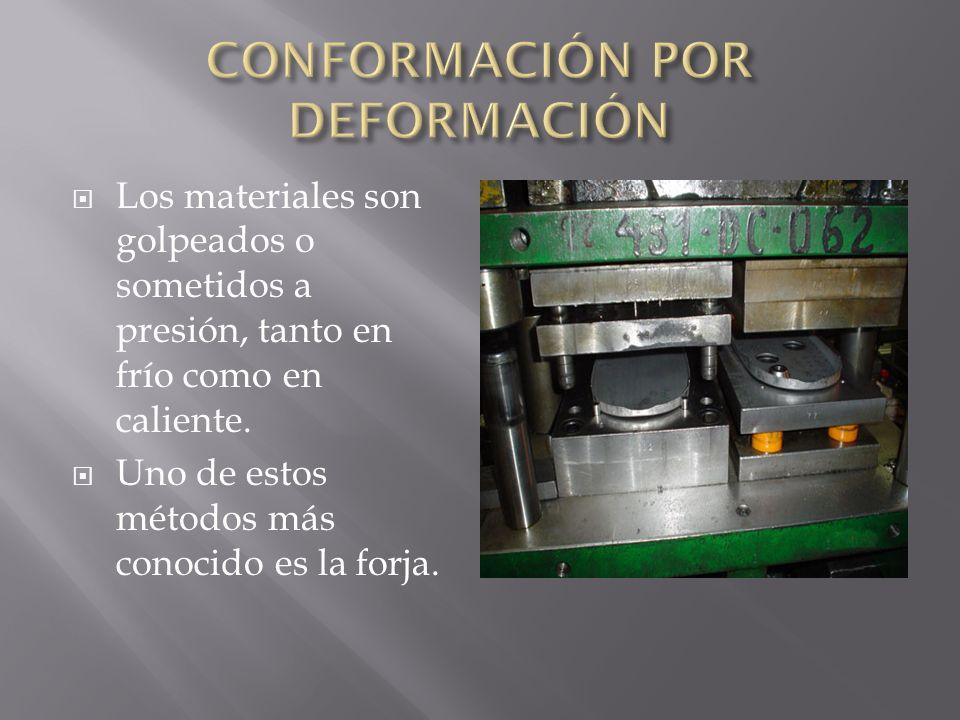 Los materiales son golpeados o sometidos a presión, tanto en frío como en caliente. Uno de estos métodos más conocido es la forja.