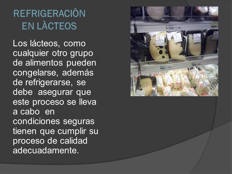 REFRIGERACIÒN EN LÀCTEOS Los lácteos, como cualquier otro grupo de alimentos pueden congelarse, además de refrigerarse, se debe asegurar que este proc