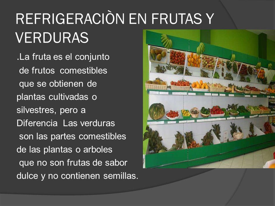 REFRIGERACIÒN EN FRUTAS Y VERDURAS. La fruta es el conjunto de frutos comestibles que se obtienen de plantas cultivadas o silvestres, pero a Diferenci