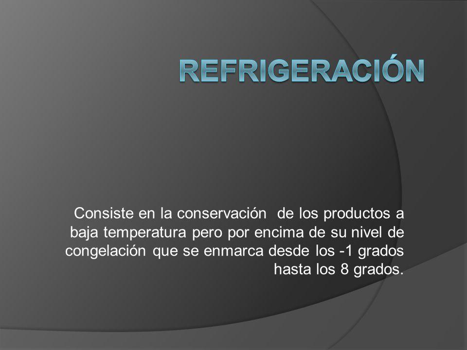Consiste en la conservación de los productos a baja temperatura pero por encima de su nivel de congelación que se enmarca desde los -1 grados hasta lo