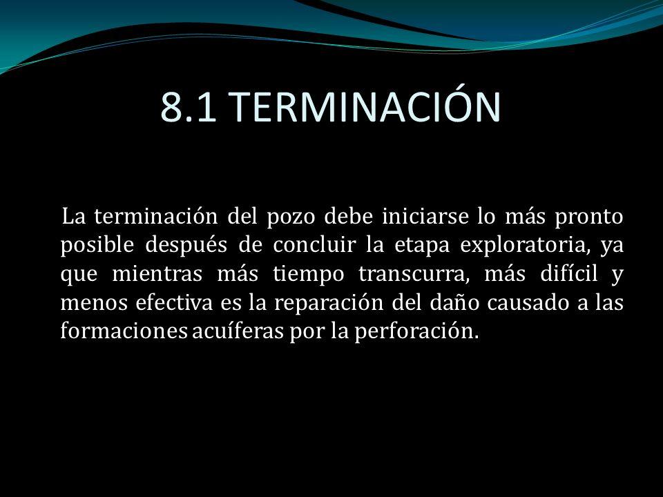 8.1 TERMINACIÓN La terminación del pozo debe iniciarse lo más pronto posible después de concluir la etapa exploratoria, ya que mientras más tiempo tra