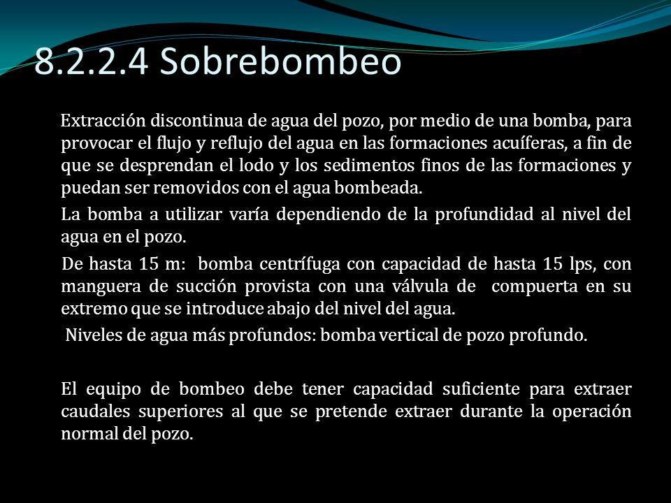 8.2.2.4 Sobrebombeo Extracción discontinua de agua del pozo, por medio de una bomba, para provocar el flujo y reflujo del agua en las formaciones acuí