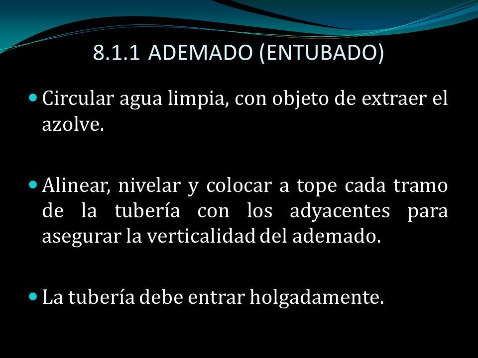 8.1.1 ADEMADO (ENTUBADO) Circular agua limpia, con objeto de extraer el azolve. Alinear, nivelar y colocar a tope cada tramo de la tubería con los ady