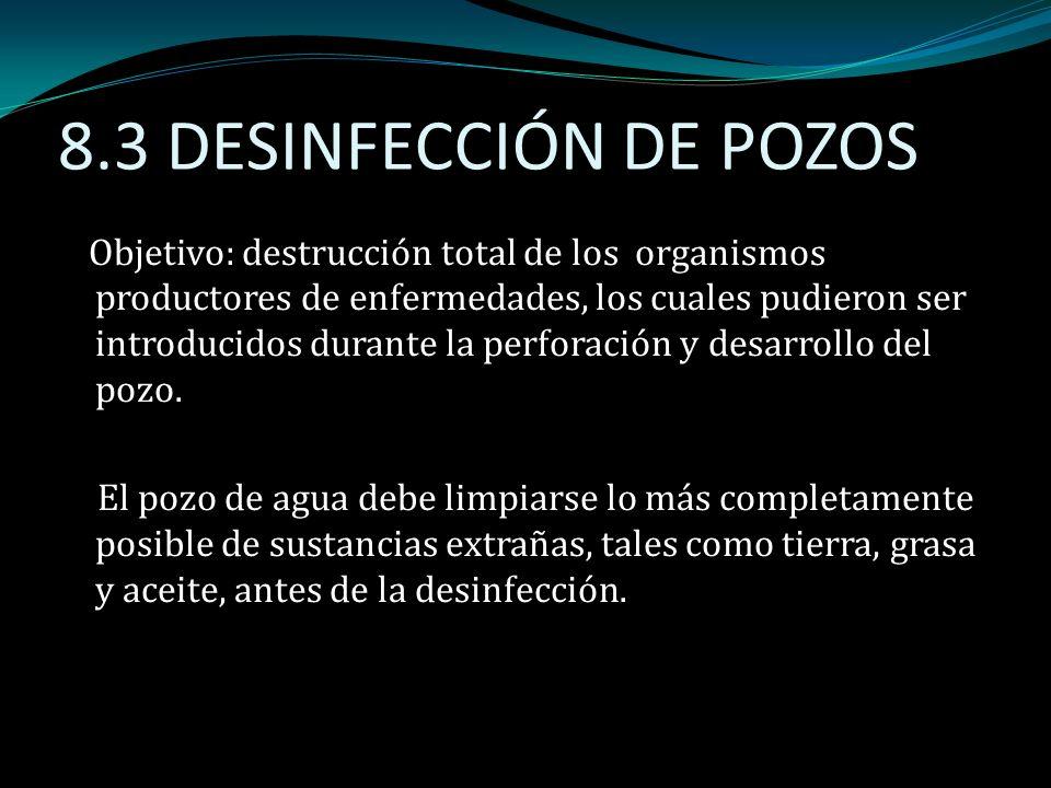 8.3 DESINFECCIÓN DE POZOS Objetivo: destrucción total de los organismos productores de enfermedades, los cuales pudieron ser introducidos durante la p