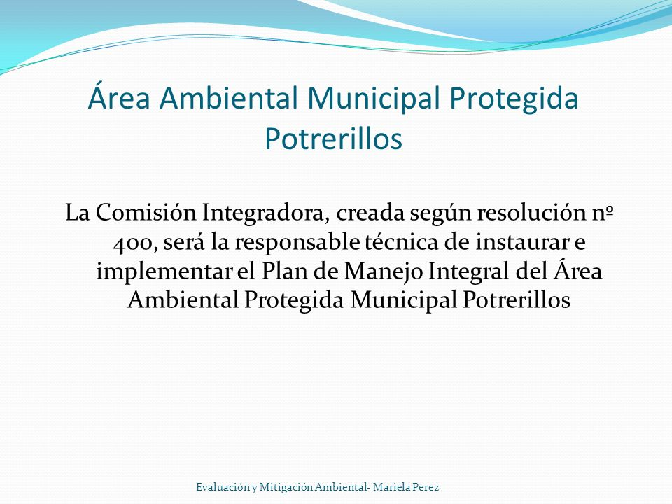 Área Ambiental Municipal Protegida Potrerillos La Comisión Integradora, creada según resolución nº 400, será la responsable técnica de instaurar e imp