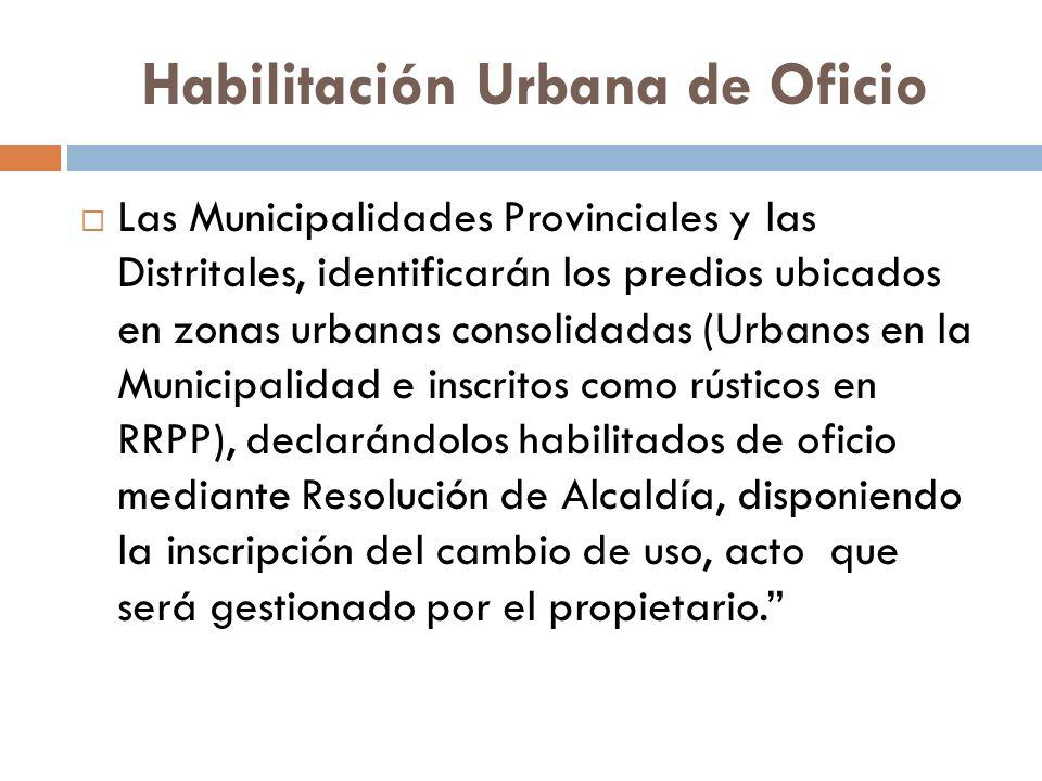 Habilitación Urbana de Oficio Las Municipalidades Provinciales y las Distritales, identificarán los predios ubicados en zonas urbanas consolidadas (Ur