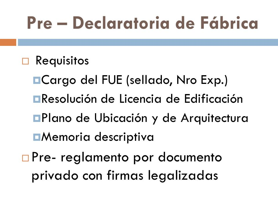 Pre – Declaratoria de Fábrica Requisitos Cargo del FUE (sellado, Nro Exp.) Resolución de Licencia de Edificación Plano de Ubicación y de Arquitectura Memoria descriptiva Pre- reglamento por documento privado con firmas legalizadas
