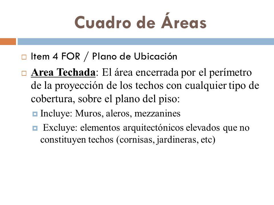 Cuadro de Áreas Item 4 FOR / Plano de Ubicación Area Techada: El área encerrada por el perímetro de la proyección de los techos con cualquier tipo de cobertura, sobre el plano del piso: Incluye: Muros, aleros, mezzanines Excluye: elementos arquitectónicos elevados que no constituyen techos (cornisas, jardineras, etc)
