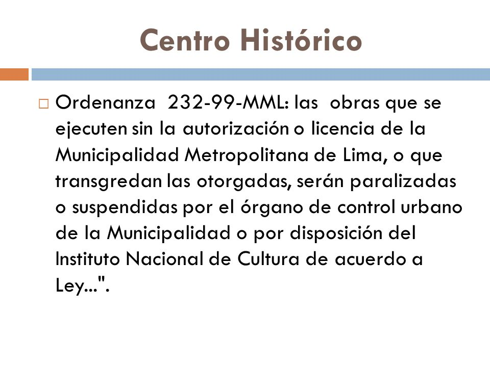Centro Histórico Ordenanza 232-99-MML: las obras que se ejecuten sin la autorización o licencia de la Municipalidad Metropolitana de Lima, o que transgredan las otorgadas, serán paralizadas o suspendidas por el órgano de control urbano de la Municipalidad o por disposición del Instituto Nacional de Cultura de acuerdo a Ley... .
