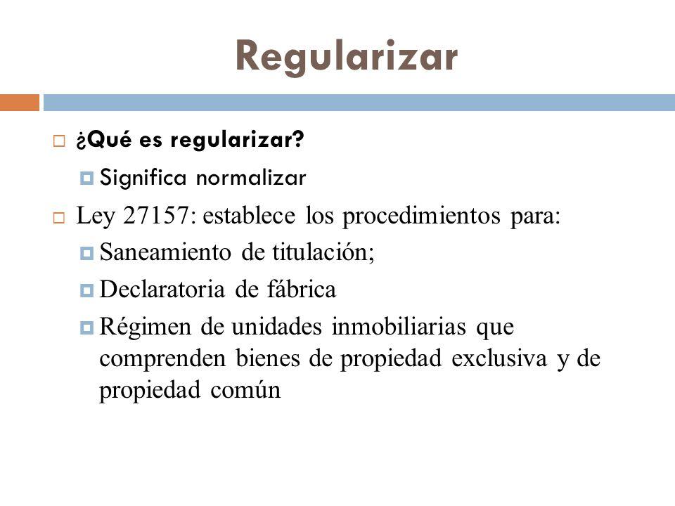 Regularizar ¿ Qué es regularizar? Significa normalizar Ley 27157: establece los procedimientos para: Saneamiento de titulación; Declaratoria de fábric