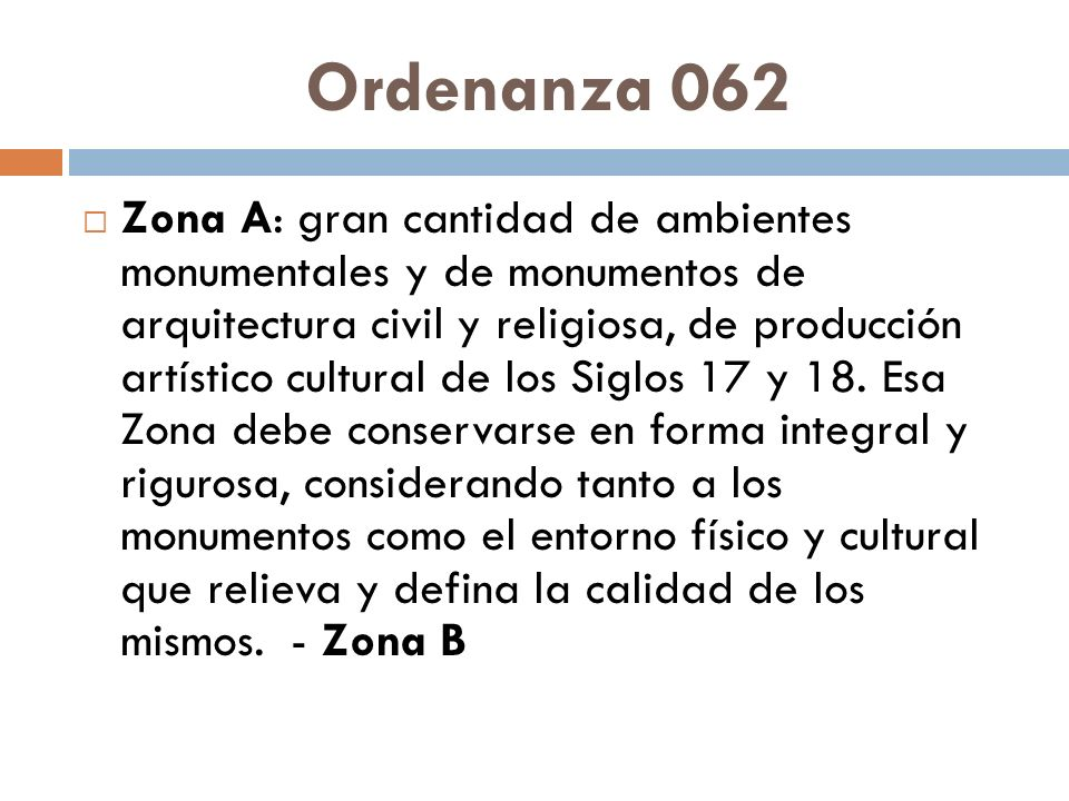 Ordenanza 062 Zona A: gran cantidad de ambientes monumentales y de monumentos de arquitectura civil y religiosa, de producción artístico cultural de los Siglos 17 y 18.
