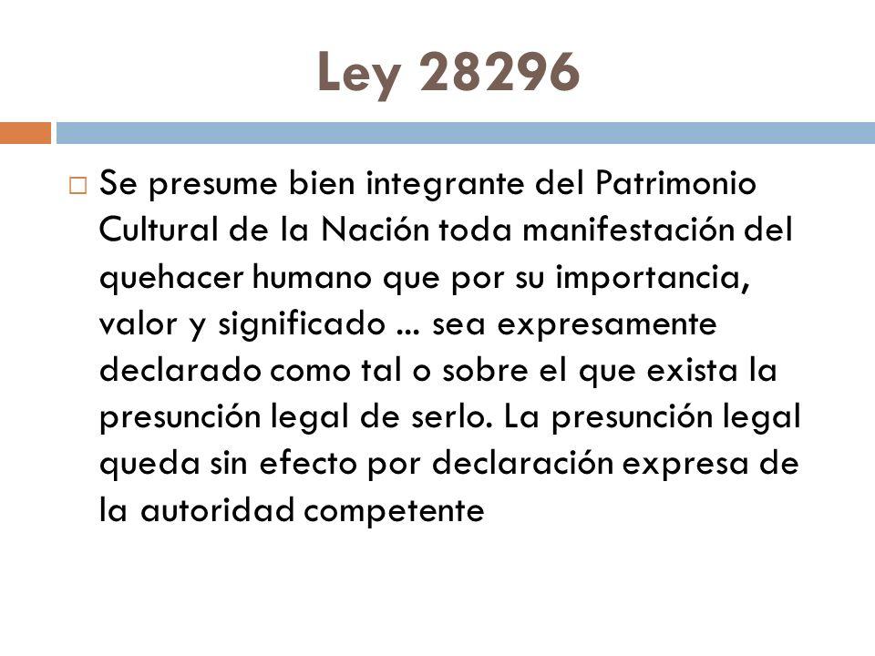 Ley 28296 Se presume bien integrante del Patrimonio Cultural de la Nación toda manifestación del quehacer humano que por su importancia, valor y significado...
