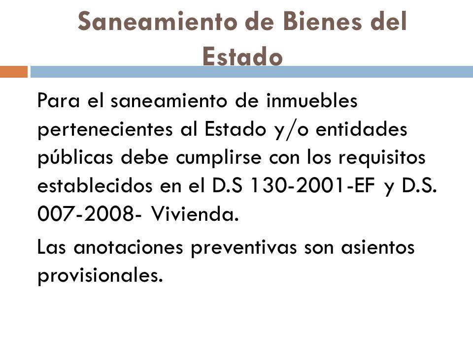 Saneamiento de Bienes del Estado Para el saneamiento de inmuebles pertenecientes al Estado y/o entidades públicas debe cumplirse con los requisitos establecidos en el D.S 130-2001-EF y D.S.