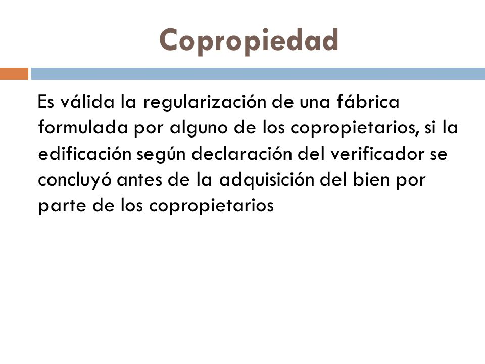 Copropiedad Es válida la regularización de una fábrica formulada por alguno de los copropietarios, si la edificación según declaración del verificador se concluyó antes de la adquisición del bien por parte de los copropietarios