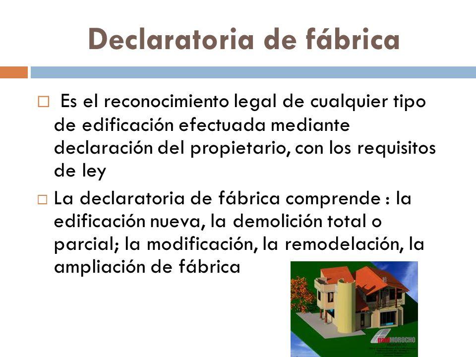Declaratoria de fábrica Es el reconocimiento legal de cualquier tipo de edificación efectuada mediante declaración del propietario, con los requisitos de ley La declaratoria de fábrica comprende : la edificación nueva, la demolición total o parcial; la modificación, la remodelación, la ampliación de fábrica