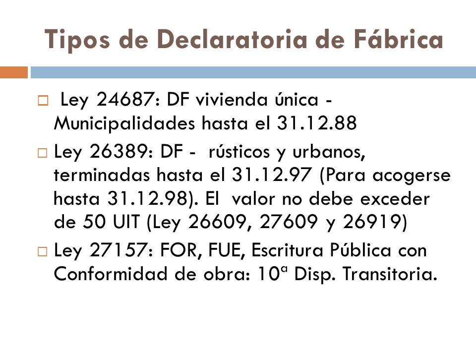 Tipos de Declaratoria de Fábrica Ley 24687: DF vivienda única - Municipalidades hasta el 31.12.88 Ley 26389: DF - rústicos y urbanos, terminadas hasta el 31.12.97 (Para acogerse hasta 31.12.98).