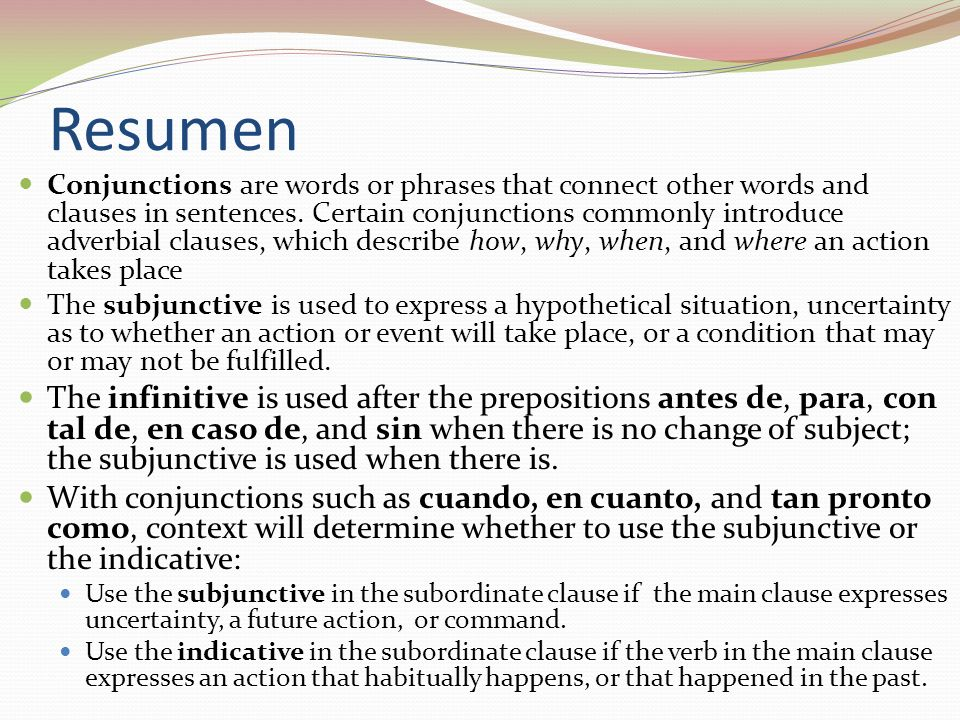 Resumen Conjunctions are words or phrases that connect other words and clauses in sentences. Certain conjunctions commonly introduce adverbial clauses