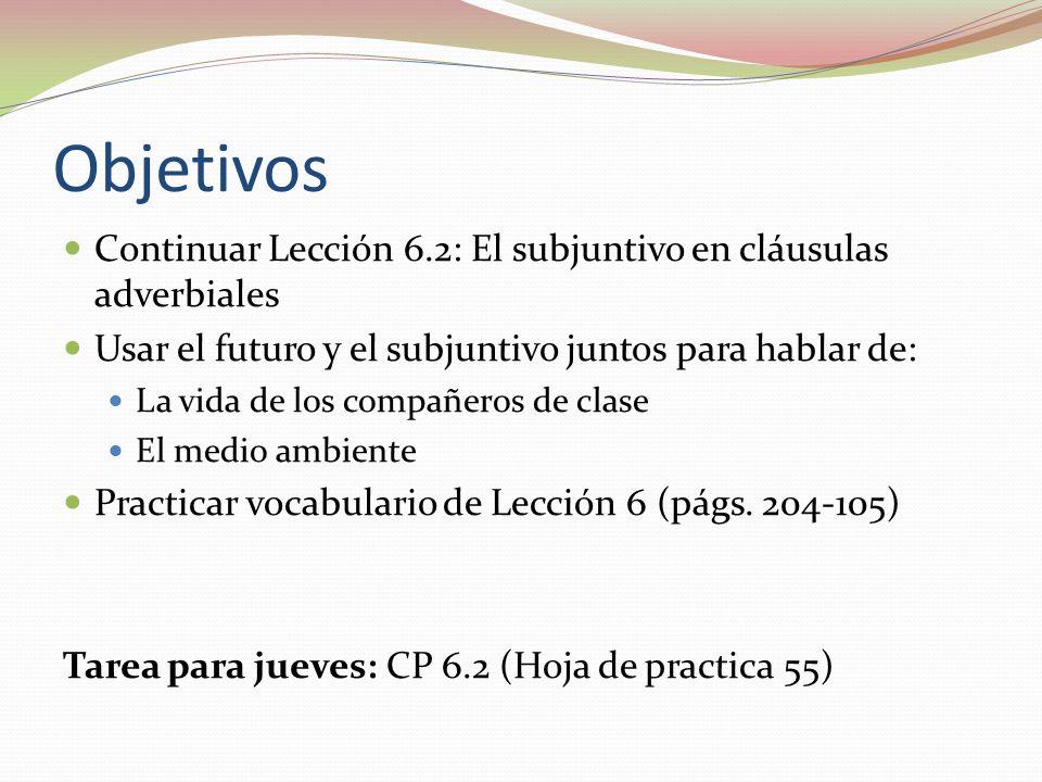 Objetivos Continuar Lección 6.2: El subjuntivo en cláusulas adverbiales Usar el futuro y el subjuntivo juntos para hablar de: La vida de los compañero