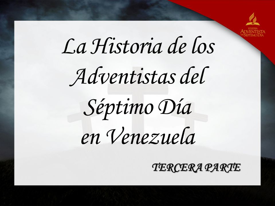La Historia de los Adventistas del Séptimo Día en Venezuela TERCERA PARTE