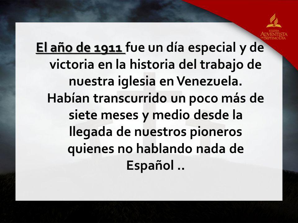 El año de 1911 El año de 1911 fue un día especial y de victoria en la historia del trabajo de nuestra iglesia en Venezuela. Habían transcurrido un poc