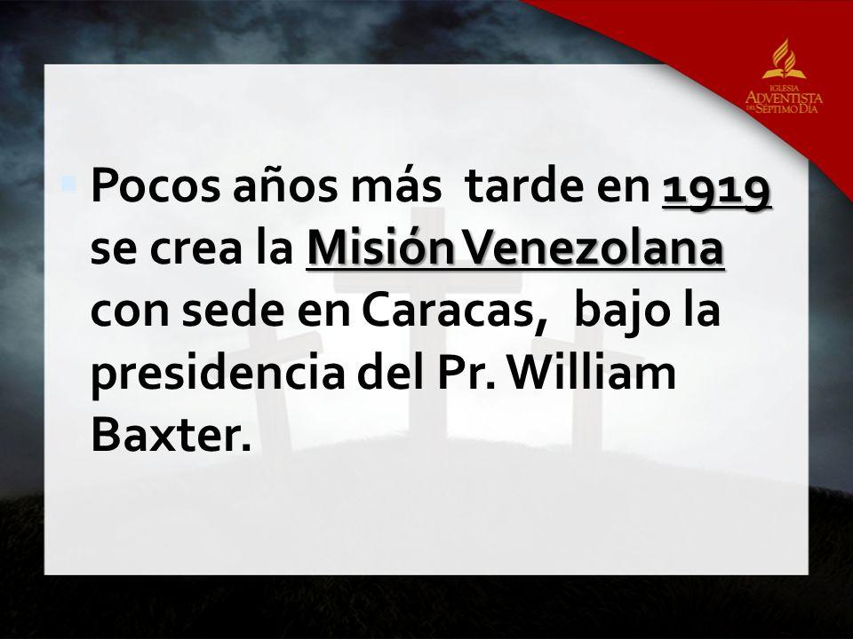 1919 Misión Venezolana Pocos años más tarde en 1919 se crea la Misión Venezolana con sede en Caracas, bajo la presidencia del Pr. William Baxter.
