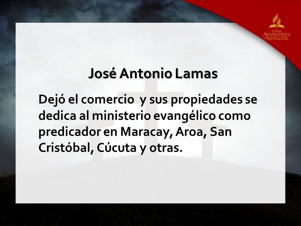 José Antonio Lamas Dejó el comercio y sus propiedades se dedica al ministerio evangélico como predicador en Maracay, Aroa, San Cristóbal, Cúcuta y otras.