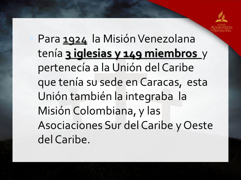 1924 3 iglesias y 149 miembros Para 1924 la Misión Venezolana tenía 3 iglesias y 149 miembros y pertenecía a la Unión del Caribe que tenía su sede en Caracas, esta Unión también la integraba la Misión Colombiana, y las Asociaciones Sur del Caribe y Oeste del Caribe.