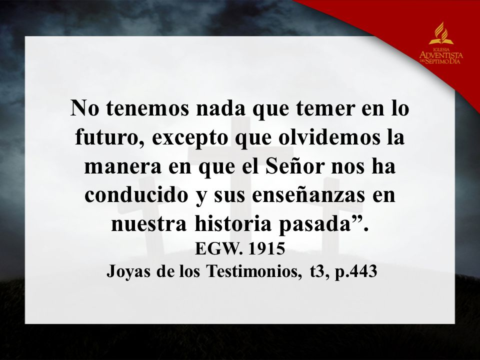No tenemos nada que temer en lo futuro, excepto que olvidemos la manera en que el Señor nos ha conducido y sus enseñanzas en nuestra historia pasada.