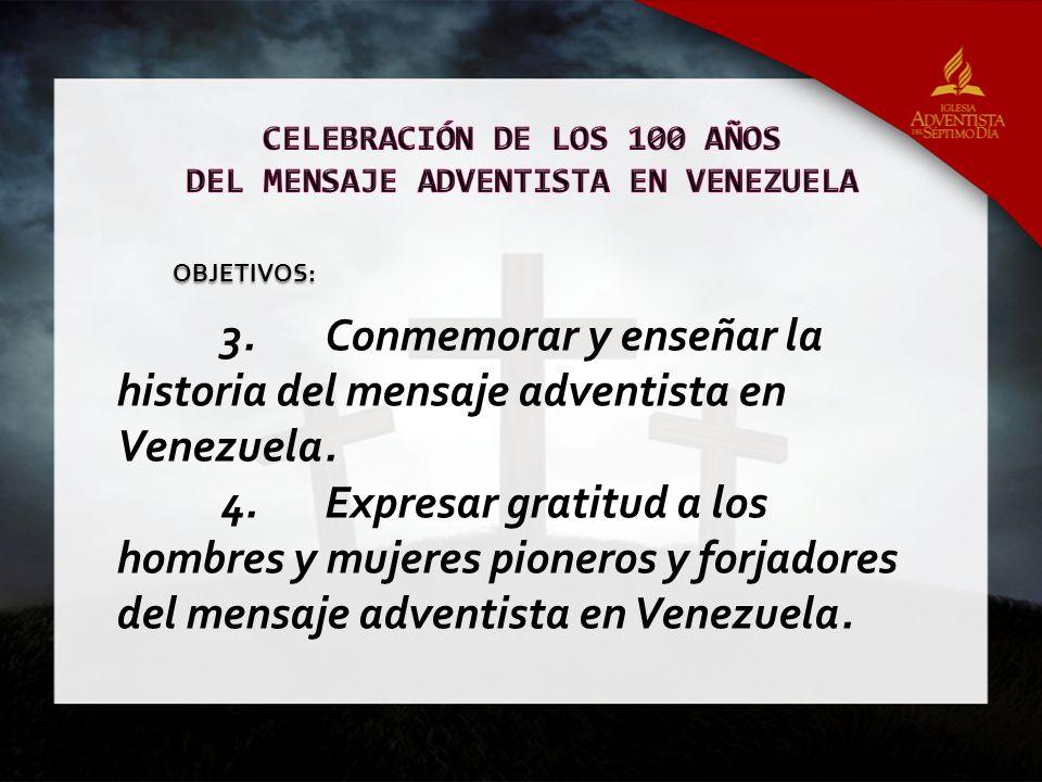 3.Conmemorar y enseñar la historia del mensaje adventista en Venezuela. 4.Expresar gratitud a los hombres y mujeres pioneros y forjadores del mensaje