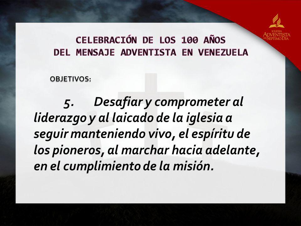 5.Desafiar y comprometer al liderazgo y al laicado de la iglesia a seguir manteniendo vivo, el espíritu de los pioneros, al marchar hacia adelante, en el cumplimiento de la misión.