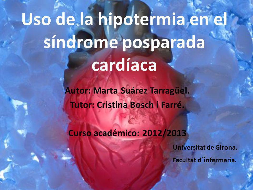 Uso de la hipotermia en el síndrome posparada cardíaca Autor: Marta Suárez Tarragüel. Tutor: Cristina Bosch i Farré. Curso académico: 2012/2013 Univer