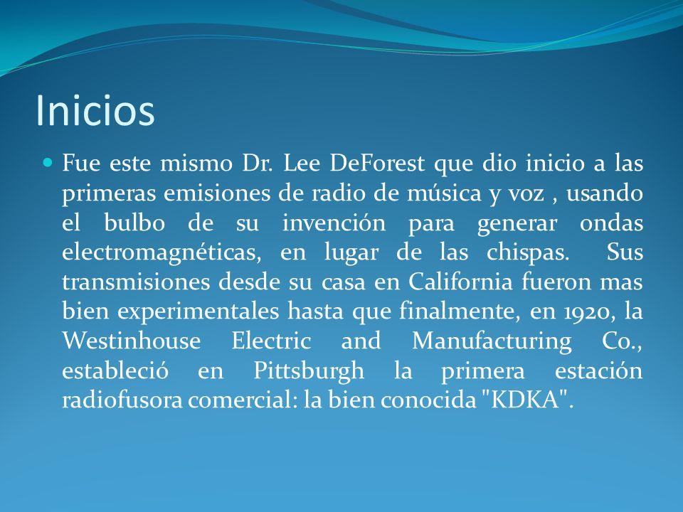 Inicios Fue este mismo Dr. Lee DeForest que dio inicio a las primeras emisiones de radio de música y voz, usando el bulbo de su invención para generar