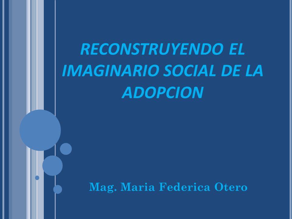 RECONSTRUYENDO EL IMAGINARIO SOCIAL DE LA ADOPCION Mag. Maria Federica Otero