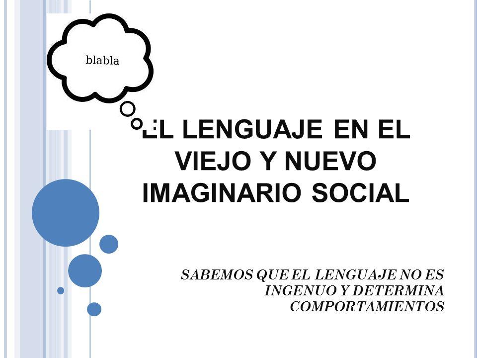 EL LENGUAJE EN EL VIEJO Y NUEVO IMAGINARIO SOCIAL SABEMOS QUE EL LENGUAJE NO ES INGENUO Y DETERMINA COMPORTAMIENTOS