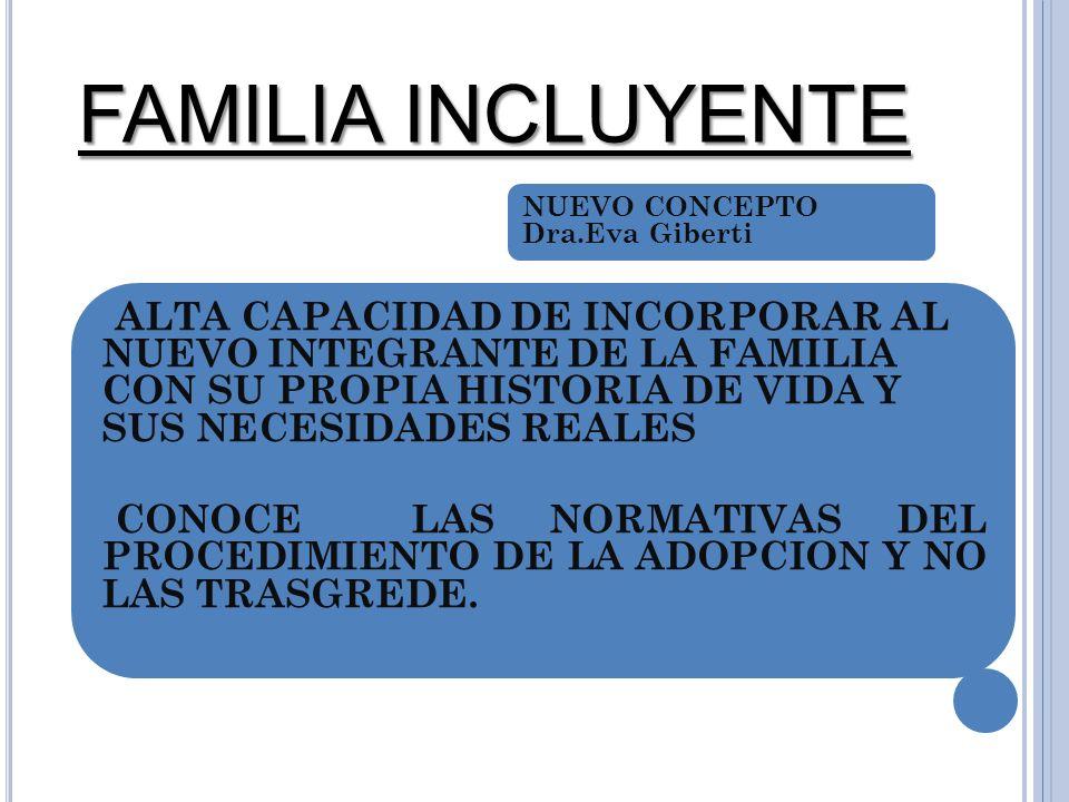 FAMILIA INCLUYENTE ALTA CAPACIDAD DE INCORPORAR AL NUEVO INTEGRANTE DE LA FAMILIA CON SU PROPIA HISTORIA DE VIDA Y SUS NECESIDADES REALES CONOCE LAS NORMATIVAS DEL PROCEDIMIENTO DE LA ADOPCION Y NO LAS TRASGREDE.
