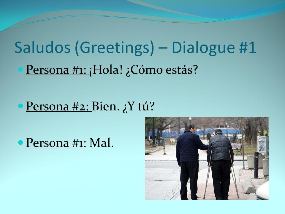 Saludos (Greetings) – Dialogue #1 Persona #1: ¡Hola! ¿Cómo estás? Persona #2: Bien. ¿Y tú? Persona #1: Mal.
