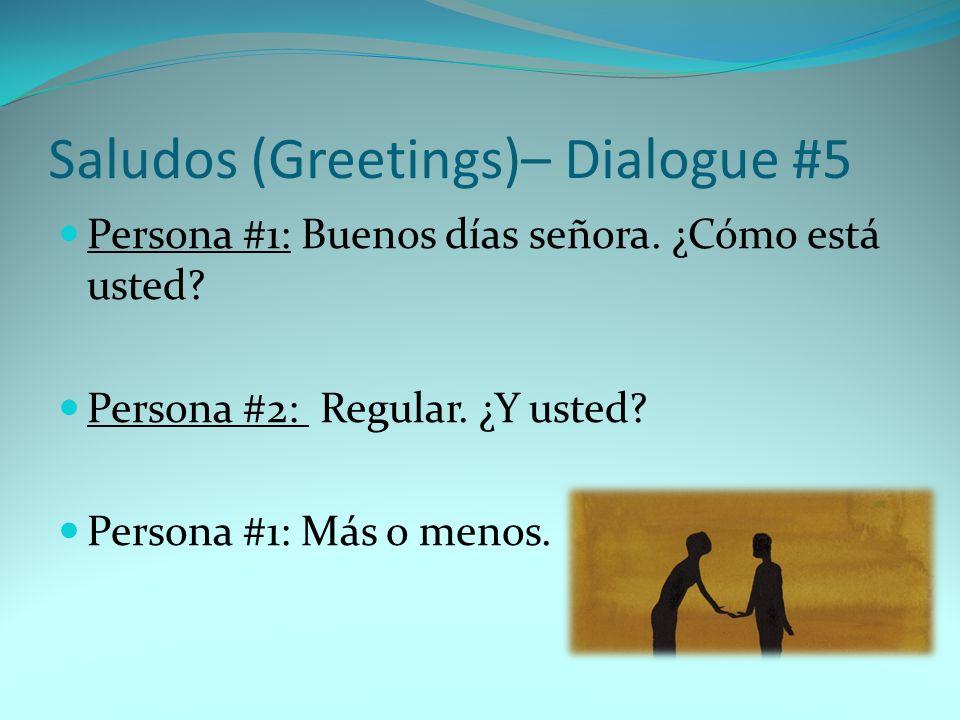 Saludos (Greetings)– Dialogue #5 Persona #1: Buenos días señora. ¿Cómo está usted? Persona #2: Regular. ¿Y usted? Persona #1: Más o menos.