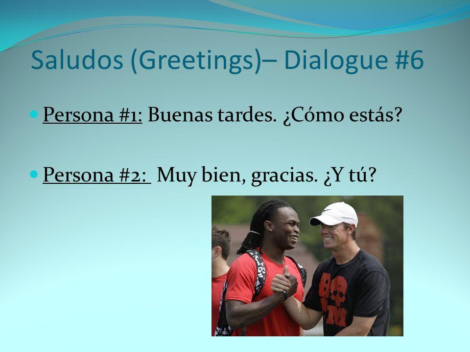 Persona #1: Buenas tardes. ¿Cómo estás? Persona #2: Muy bien, gracias. ¿Y tú? Saludos (Greetings)– Dialogue #6