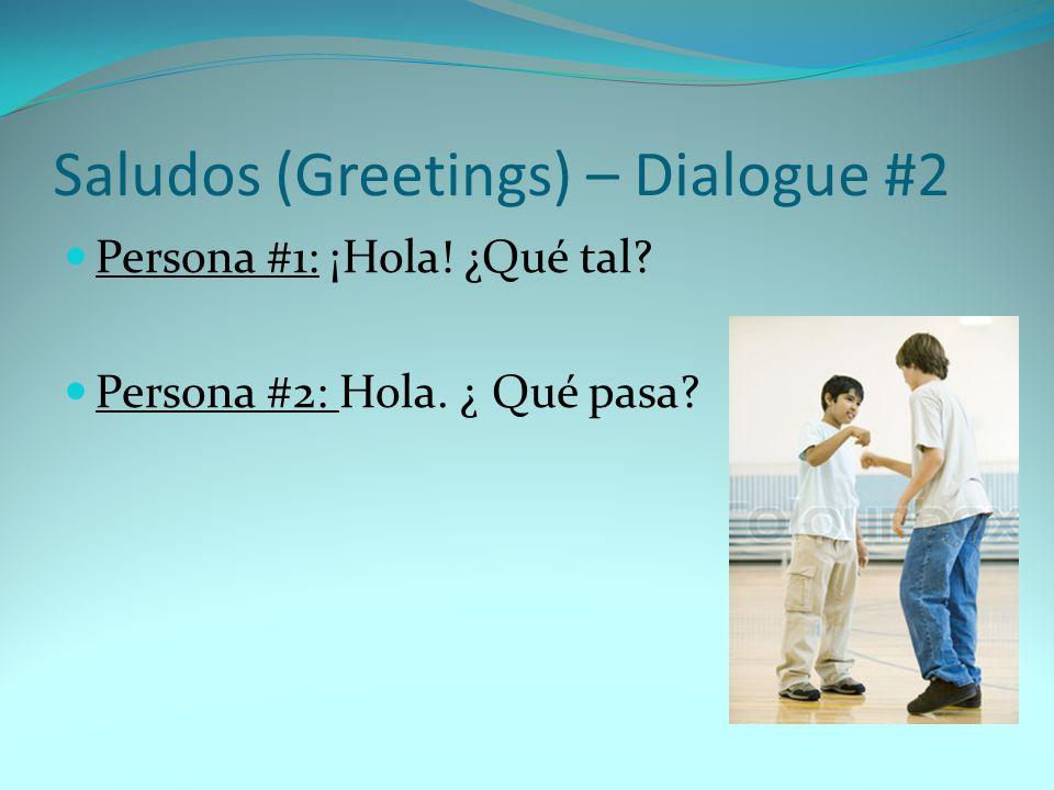 Saludos (Greetings) – Dialogue #2 Persona #1: ¡Hola! ¿Qué tal? Persona #2: Hola. ¿ Qué pasa?