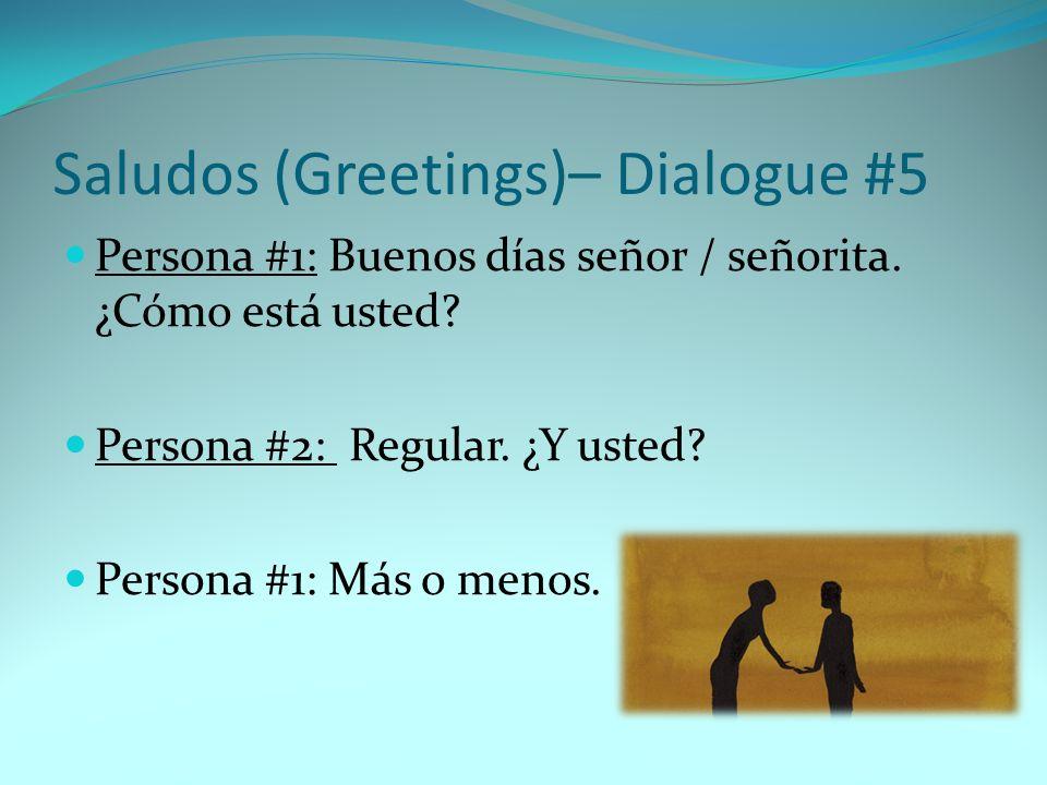 Saludos (Greetings)– Dialogue #5 Persona #1: Buenos días señor / señorita. ¿Cómo está usted? Persona #2: Regular. ¿Y usted? Persona #1: Más o menos.